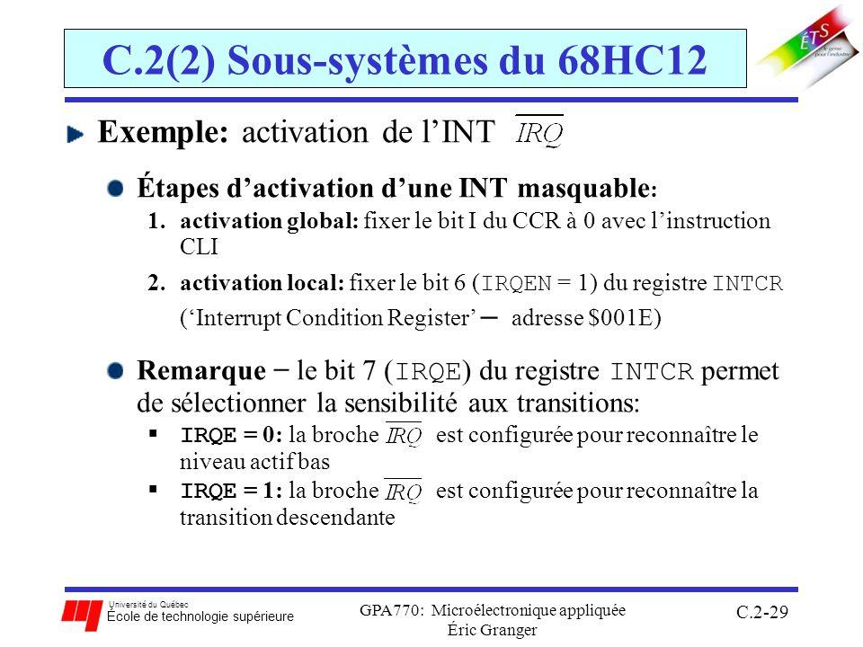 Université du Québec École de technologie supérieure GPA770: Microélectronique appliquée Éric Granger C.2-29 C.2(2) Sous-systèmes du 68HC12 Exemple: activation de lINT Étapes dactivation dune INT masquable : 1.activation global: fixer le bit I du CCR à 0 avec linstruction CLI 2.activation local: fixer le bit 6 ( IRQEN = 1) du registre INTCR (Interrupt Condition Register – adresse $001E) Remarque le bit 7 ( IRQE ) du registre INTCR permet de sélectionner la sensibilité aux transitions: IRQE = 0: la broche est configurée pour reconnaître le niveau actif bas IRQE = 1: la broche est configurée pour reconnaître la transition descendante