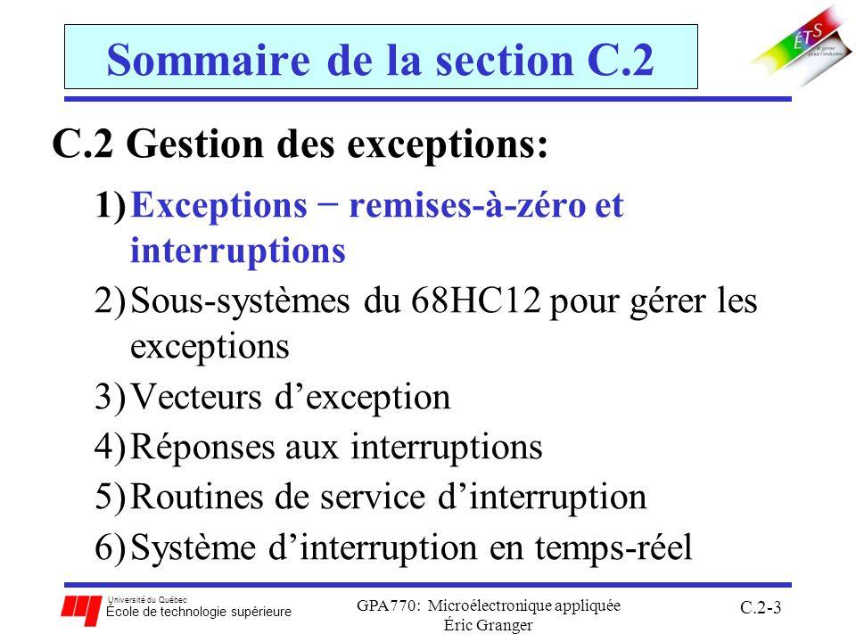 Université du Québec École de technologie supérieure GPA770: Microélectronique appliquée Éric Granger C.2-44 C.2(4) Réponses aux interruptions Instruction WAI (Wait for Interrupt): 1.stocke la valeur de tous les registres clés sur la pile 2.ne procède pas à la prochaine instruction 3.place le 68HCS12 en mode basse puissance en attente pour une interruption 4.arrête lhorloge du CPU Avantages: accélérer lentrée à la RSI (car le CPU a déjà stocké les registres clés sur la pile) réduire sa consommation de puissance (car il ne doit pas exécuter une boucle infinie en attente pour linterruption)