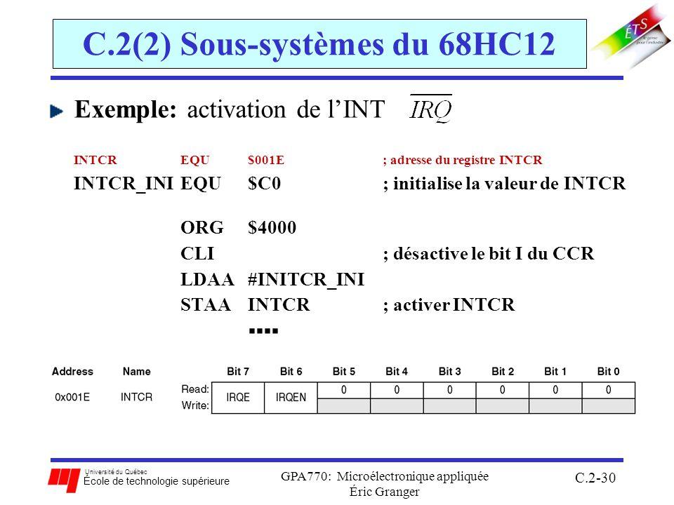 Université du Québec École de technologie supérieure GPA770: Microélectronique appliquée Éric Granger C.2-30 C.2(2) Sous-systèmes du 68HC12 Exemple: activation de lINT INTCR EQU $001E ; adresse du registre INTCR INTCR_INI EQU $C0 ; initialise la valeur de INTCR ORG $4000 CLI ; désactive le bit I du CCR LDAA #INITCR_INI STAA INTCR ; activer INTCR