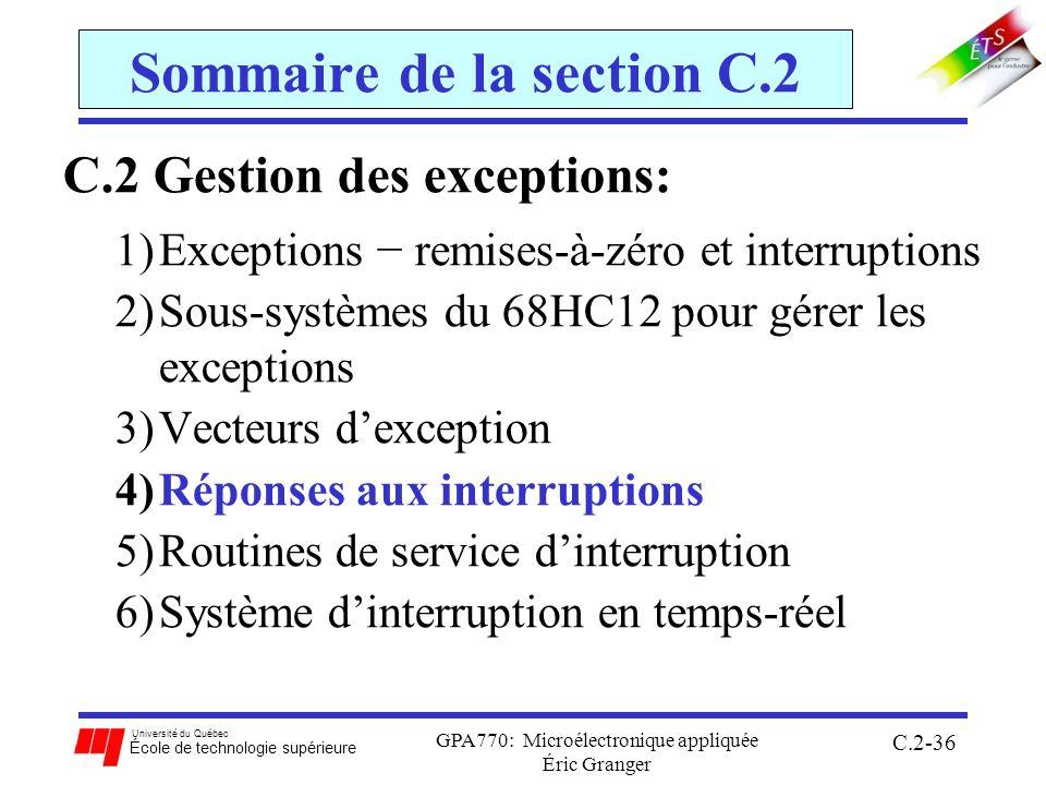 Université du Québec École de technologie supérieure GPA770: Microélectronique appliquée Éric Granger C.2-36 Sommaire de la section C.2 C.2 Gestion des exceptions: 1)Exceptions remises-à-zéro et interruptions 2)Sous-systèmes du 68HC12 pour gérer les exceptions 3)Vecteurs dexception 4)Réponses aux interruptions 5)Routines de service dinterruption 6)Système dinterruption en temps-réel