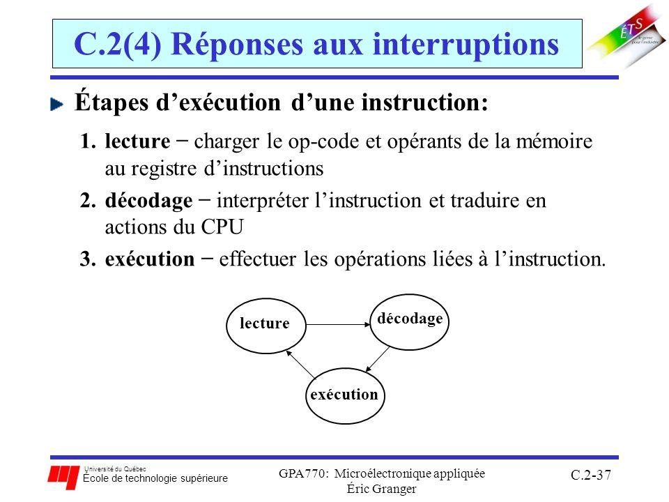 Université du Québec École de technologie supérieure GPA770: Microélectronique appliquée Éric Granger C.2-37 C.2(4) Réponses aux interruptions Étapes dexécution dune instruction: 1.lecture charger le op-code et opérants de la mémoire au registre dinstructions 2.décodage interpréter linstruction et traduire en actions du CPU 3.exécution effectuer les opérations liées à linstruction.