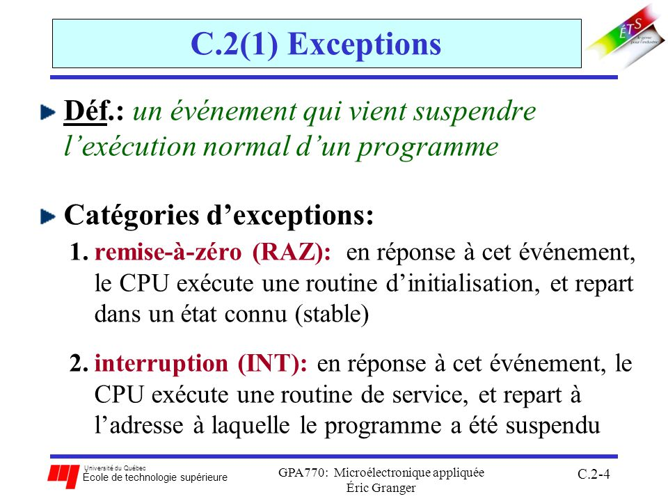 Université du Québec École de technologie supérieure GPA770: Microélectronique appliquée Éric Granger C.2-4 C.2(1) Exceptions Déf.: un événement qui vient suspendre lexécution normal dun programme Catégories dexceptions: 1.remise-à-zéro (RAZ): en réponse à cet événement, le CPU exécute une routine dinitialisation, et repart dans un état connu (stable) 2.interruption (INT): en réponse à cet événement, le CPU exécute une routine de service, et repart à ladresse à laquelle le programme a été suspendu
