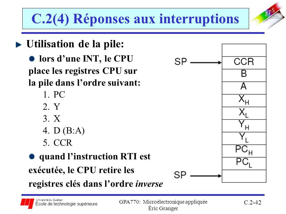 Université du Québec École de technologie supérieure GPA770: Microélectronique appliquée Éric Granger C.2-42 C.2(4) Réponses aux interruptions Utilisation de la pile: lors dune INT, le CPU place les registres CPU sur la pile dans lordre suivant: 1.PC 2.Y 3.X 4.D (B:A) 5.CCR quand linstruction RTI est exécutée, le CPU retire les registres clés dans lordre inverse