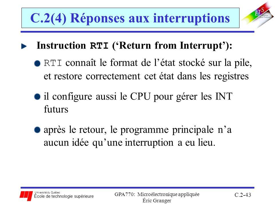 Université du Québec École de technologie supérieure GPA770: Microélectronique appliquée Éric Granger C.2-43 C.2(4) Réponses aux interruptions Instruction RTI (Return from Interrupt): RTI connaît le format de létat stocké sur la pile, et restore correctement cet état dans les registres il configure aussi le CPU pour gérer les INT futurs après le retour, le programme principale na aucun idée quune interruption a eu lieu.