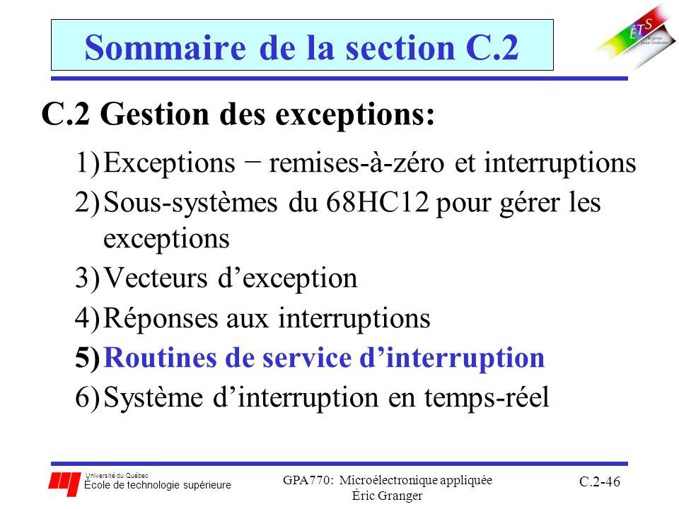 Université du Québec École de technologie supérieure GPA770: Microélectronique appliquée Éric Granger C.2-46 Sommaire de la section C.2 C.2 Gestion des exceptions: 1)Exceptions remises-à-zéro et interruptions 2)Sous-systèmes du 68HC12 pour gérer les exceptions 3)Vecteurs dexception 4)Réponses aux interruptions 5)Routines de service dinterruption 6)Système dinterruption en temps-réel