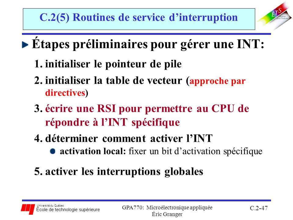 Université du Québec École de technologie supérieure GPA770: Microélectronique appliquée Éric Granger C.2-47 C.2(5) Routines de service dinterruption Étapes préliminaires pour gérer une INT: 1.initialiser le pointeur de pile 2.initialiser la table de vecteur ( approche par directives) 3.écrire une RSI pour permettre au CPU de répondre à lINT spécifique 4.déterminer comment activer lINT activation local: fixer un bit dactivation spécifique 5.activer les interruptions globales