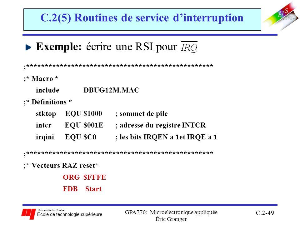 Université du Québec École de technologie supérieure GPA770: Microélectronique appliquée Éric Granger C.2-49 C.2(5) Routines de service dinterruption Exemple: écrire une RSI pour ;************************************************** ;* Macro * includeDBUG12M.MAC ;* Définitions * stktop EQU $1000 ; sommet de pile intcr EQU $001E ; adresse du registre INTCR irqini EQU $C0 ; les bits IRQEN à 1et IRQE à 1 ;************************************************** ;* Vecteurs RAZ reset* ORG $FFFE FDB Start
