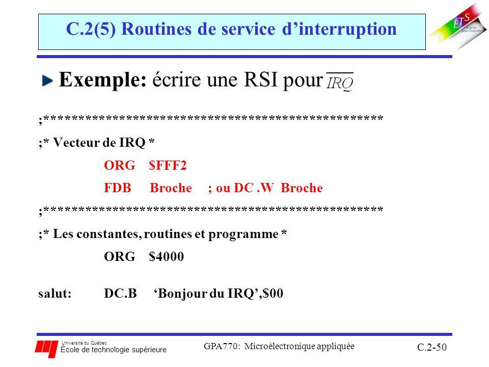 Université du Québec École de technologie supérieure GPA770: Microélectronique appliquée C.2-50 C.2(5) Routines de service dinterruption Exemple: écrire une RSI pour ;************************************************** ;* Vecteur de IRQ * ORG $FFF2 FDB Broche ; ou DC.W Broche ;************************************************** ;* Les constantes, routines et programme * ORG $4000 salut: DC.B Bonjour du IRQ,$00