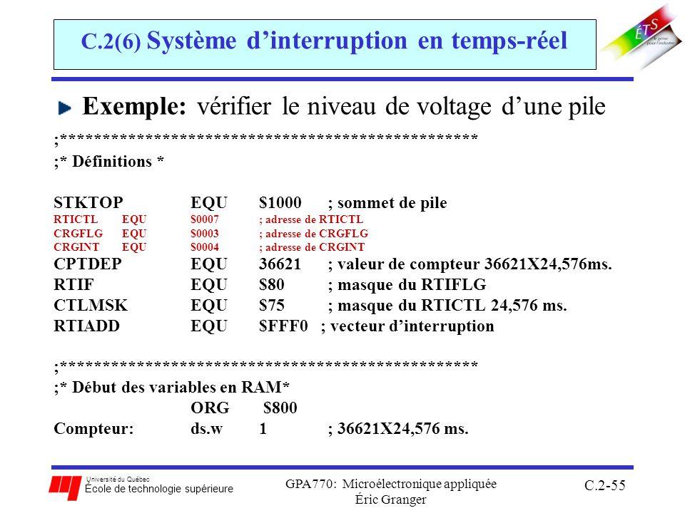 Université du Québec École de technologie supérieure GPA770: Microélectronique appliquée Éric Granger C.2-55 C.2(6) Système dinterruption en temps-réel Exemple: vérifier le niveau de voltage dune pile ;************************************************* ;* Définitions * STKTOP EQU $1000 ; sommet de pile RTICTL EQU $0007; adresse de RTICTL CRGFLG EQU $0003; adresse de CRGFLG CRGINTEQU$0004; adresse de CRGINT CPTDEPEQU 36621; valeur de compteur 36621X24,576ms.