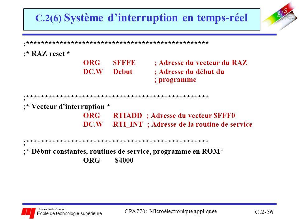 Université du Québec École de technologie supérieure GPA770: Microélectronique appliquée C.2-56 C.2(6) Système dinterruption en temps-réel ;************************************************* ;* RAZ reset * ORG$FFFE ; Adresse du vecteur du RAZ DC.WDebut ; Adresse du début du ; programme ;************************************************* ;* Vecteur dinterruption * ORGRTIADD ; Adresse du vecteur $FFF0 DC.W RTI_INT ; Adresse de la routine de service ;************************************************* ;* Début constantes, routines de service, programme en ROM* ORG $4000