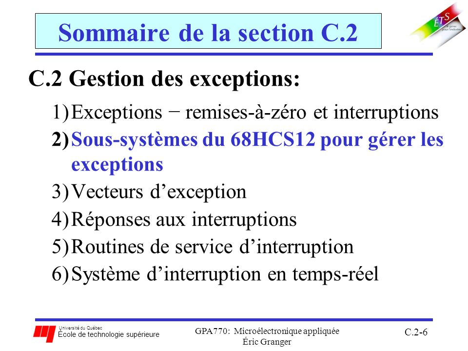 Université du Québec École de technologie supérieure GPA770: Microélectronique appliquée Éric Granger C.2-7 C.2(2) Sous-systèmes du 68HC12 Rôle des types de sous-systèmes dans le 68HC12: a)CPU12: unité de traitement central Gestion des exceptions : interrompre lexécution normal dun programme b)Module LIM: combine les buses DATA, ADDR et CTRL c)Mémoire: stocker des configurations (bloc), des variables (RAM) et des programmes (ROM) d)Périphériques dentrée/sortie: ports dentrée/sortie: échanger des données avec le monde externe temporisation: capter des entrées, générer des sorties, accumuler des impulsions, PWM conversion de données: convertir un signal analogique en codes binaires non-signés communication sérielle: échanger de données par communications asynchrones (SCI) et synchrones (SPI)