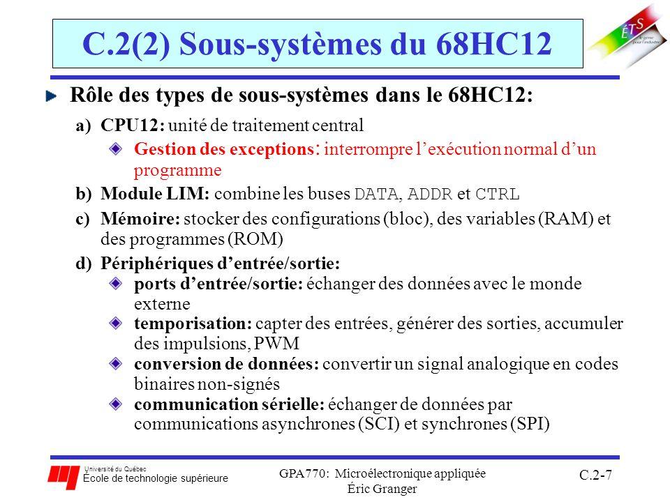 Université du Québec École de technologie supérieure GPA770: Microélectronique appliquée Éric Granger C.2-28 C.2(2) Sous-systèmes du 68HC12 6.la transition dentrée de laccumulateur dimpulsions au TIM: généré chaque fois quun événement a lieu à laccumulateur dimpulsions utile pour compter des événements externes au 68HC12 7.linterfaces de communications sérielles: généré pour indiquer létat dune transmission avec modules SCI et SPI 8.le système de conversion N-A (ATD): généré pour indiquer lorsque la conversion N-A est complète 9.le système de réveil: généré pour réveiller le 68HC12 en mode WAIT ou STOP