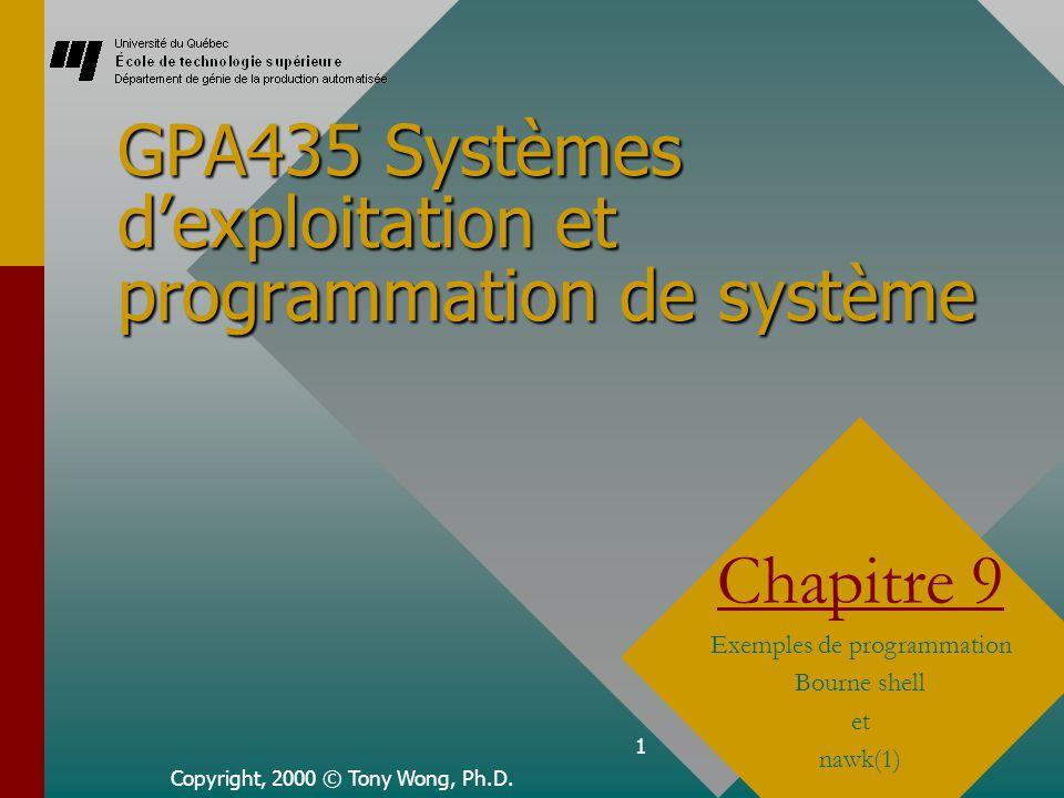 1 GPA435 Systèmes dexploitation et programmation de système Copyright, 2000 © Tony Wong, Ph.D. Chapitre 9 Exemples de programmation Bourne shell et na