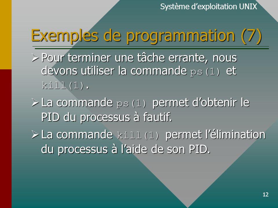 12 Exemples de programmation (7) Système dexploitation UNIX Pour terminer une tâche errante, nous devons utiliser la commande ps(1) et kill(1). Pour t