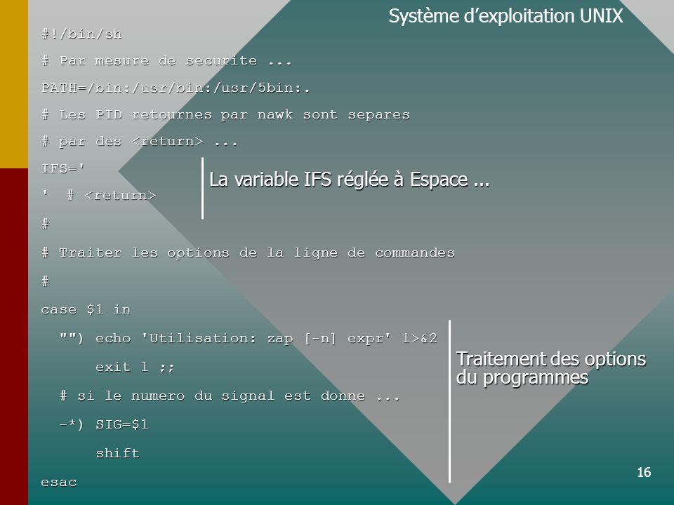 16 Système dexploitation UNIX#!/bin/sh # Par mesure de securite... PATH=/bin:/usr/bin:/usr/5bin:. # Les PID retournes par nawk sont separes # par des.