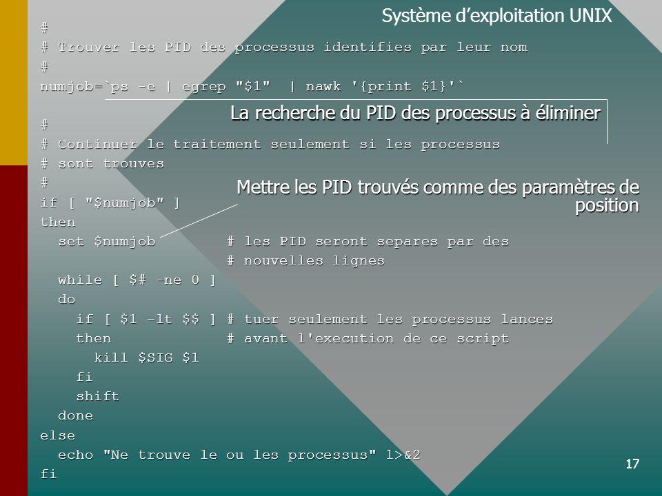 17 Système dexploitation UNIX# # Trouver les PID des processus identifies par leur nom # numjob=`ps -e | egrep $1 | nawk {print $1} ` # # Continuer le traitement seulement si les processus # sont trouves # if [ $numjob ] then set $numjob # les PID seront separes par des set $numjob # les PID seront separes par des # nouvelles lignes # nouvelles lignes while [ $# -ne 0 ] while [ $# -ne 0 ] do do if [ $1 -lt $$ ] # tuer seulement les processus lances if [ $1 -lt $$ ] # tuer seulement les processus lances then # avant l execution de ce script then # avant l execution de ce script kill $SIG $1 kill $SIG $1 fi fi shift shift done doneelse echo Ne trouve le ou les processus 1>&2 echo Ne trouve le ou les processus 1>&2fi La recherche du PID des processus à éliminer Mettre les PID trouvés comme des paramètres de position