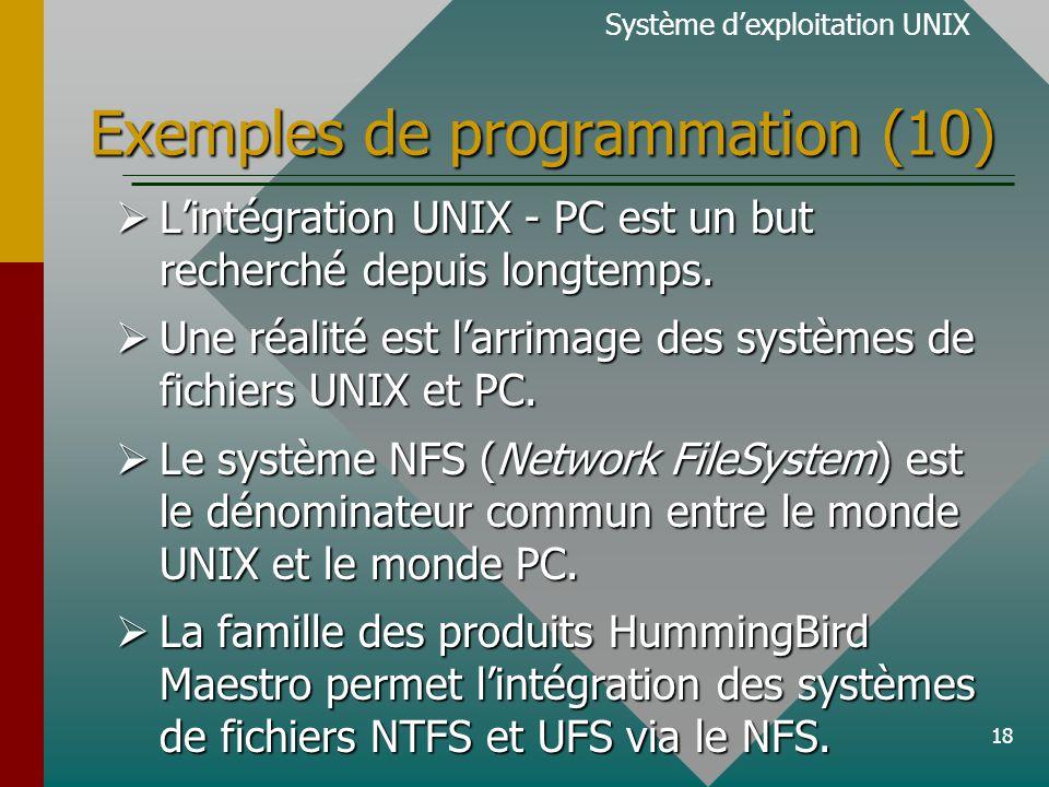 18 Exemples de programmation (10) Système dexploitation UNIX Lintégration UNIX - PC est un but recherché depuis longtemps. Lintégration UNIX - PC est