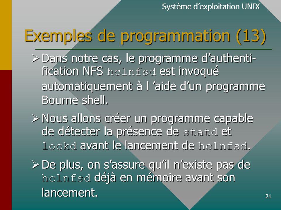 21 Exemples de programmation (13) Système dexploitation UNIX Dans notre cas, le programme dauthenti- fication NFS hclnfsd est invoqué automatiquement à l aide dun programme Bourne shell.