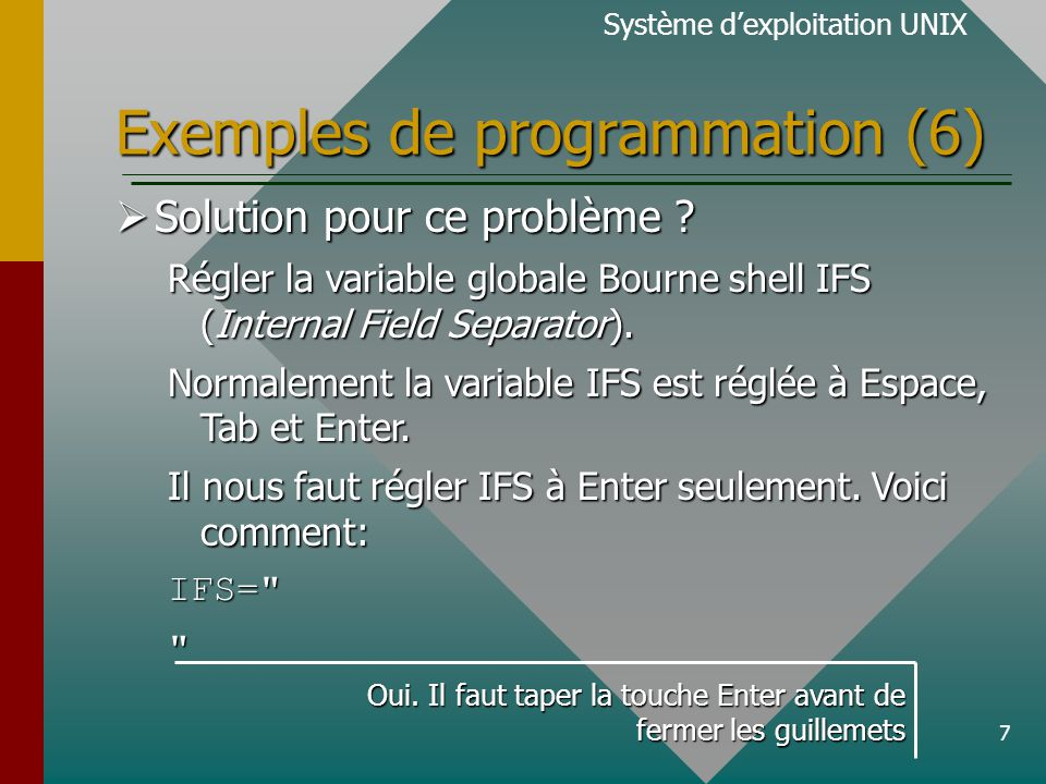 7 Exemples de programmation (6) Système dexploitation UNIX Solution pour ce problème ? Solution pour ce problème ? Régler la variable globale Bourne s