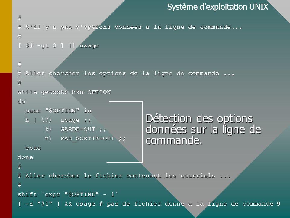 9 Système dexploitation UNIX# # S'il y a pas d'options donnees a la ligne de commande... # [ $# -gt 0 ] || usage # # Aller chercher les options de la