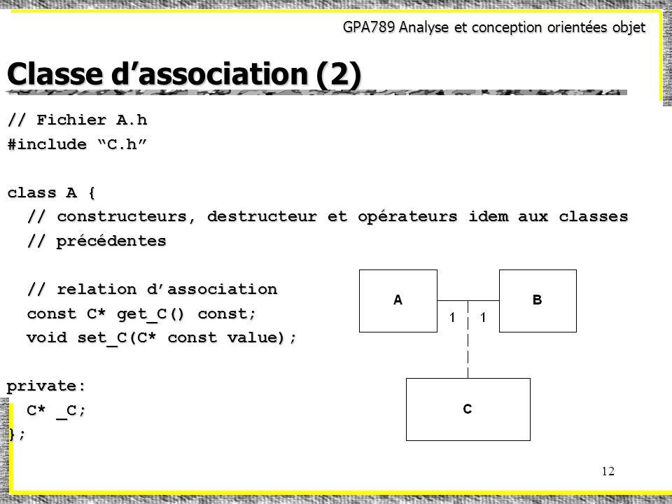 GPA789 Analyse et conception orientées objet 12 Classe dassociation (2) // Fichier A.h #include C.h class A { // constructeurs, destructeur et opérateurs idem aux classes // constructeurs, destructeur et opérateurs idem aux classes // précédentes // précédentes // relation dassociation // relation dassociation const C* get_C() const; const C* get_C() const; void set_C(C* const value); void set_C(C* const value); private: C* _C; C* _C;};