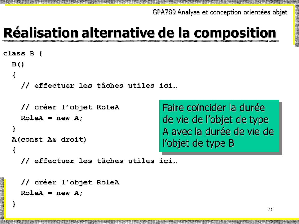 GPA789 Analyse et conception orientées objet 26 Réalisation alternative de la composition class B { B() B() { // effectuer les tâches utiles ici… // effectuer les tâches utiles ici… // créer lobjet RoleA // créer lobjet RoleA RoleA = new A; RoleA = new A; } A(const A& droit) A(const A& droit) { // effectuer les tâches utiles ici… // effectuer les tâches utiles ici… // créer lobjet RoleA // créer lobjet RoleA RoleA = new A; RoleA = new A; } Faire coïncider la durée de vie de lobjet de type A avec la durée de vie de lobjet de type B