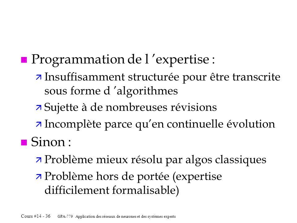 GPA-779 Application des réseaux de neurones et des systèmes experts Cours #14 - 36 n Programmation de l expertise : ä Insuffisamment structurée pour ê