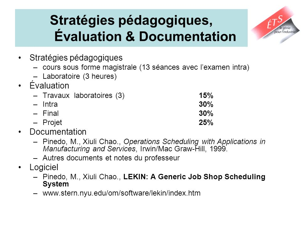Stratégies pédagogiques, Évaluation & Documentation Stratégies pédagogiques –cours sous forme magistrale (13 séances avec lexamen intra) –Laboratoire (3 heures) Évaluation –Travaux laboratoires (3)15% –Intra 30% –Final30% –Projet25% Documentation –Pinedo, M., Xiuli Chao., Operations Scheduling with Applications in Manufacturing and Services, Irwin/Mac Graw-Hill, 1999.