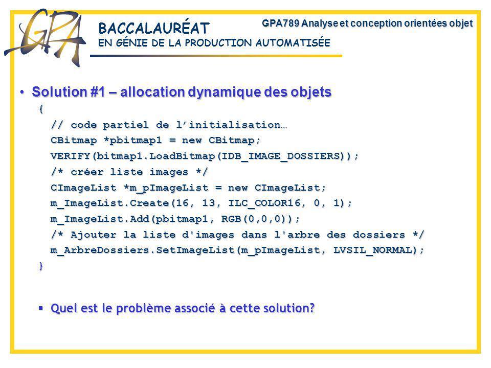 GPA789 Analyse et conception orientées objet BACCALAURÉAT EN GÉNIE DE LA PRODUCTION AUTOMATISÉE Solution #1 – allocation dynamique des objetsSolution #1 – allocation dynamique des objets{ // code partiel de linitialisation… CBitmap *pbitmap1 = new CBitmap; VERIFY(bitmap1.LoadBitmap(IDB_IMAGE_DOSSIERS)); /* créer liste images */ CImageList *m_pImageList = new CImageList; m_ImageList.Create(16, 13, ILC_COLOR16, 0, 1); m_ImageList.Add(pbitmap1, RGB(0,0,0)); /* Ajouter la liste d images dans l arbre des dossiers */ m_ArbreDossiers.SetImageList(m_pImageList, LVSIL_NORMAL); } Quel est le problème associé à cette solution.