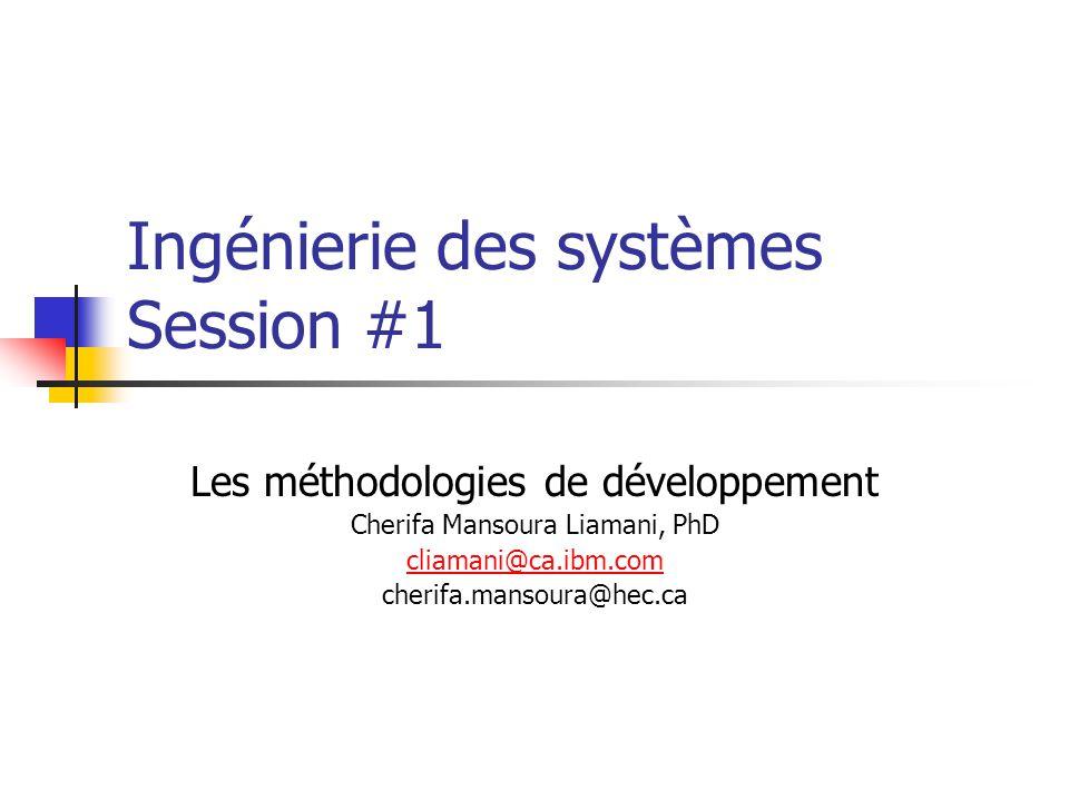 Ingénierie des systèmes Session #1 Les méthodologies de développement Cherifa Mansoura Liamani, PhD cliamani@ca.ibm.com cherifa.mansoura@hec.ca