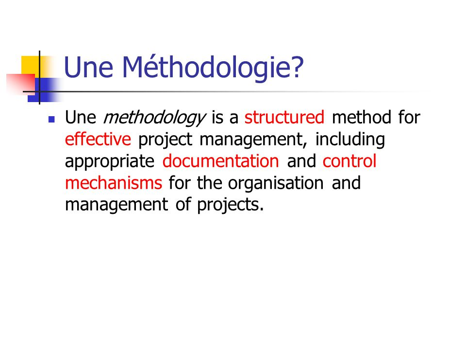 Une Méthodologie? Une methodology is a structured method for effective project management, including appropriate documentation and control mechanisms