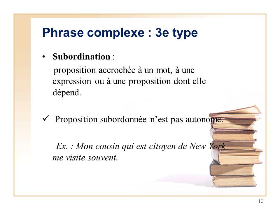 10 Phrase complexe : 3e type Subordination : proposition accrochée à un mot, à une expression ou à une proposition dont elle dépend. Proposition subor