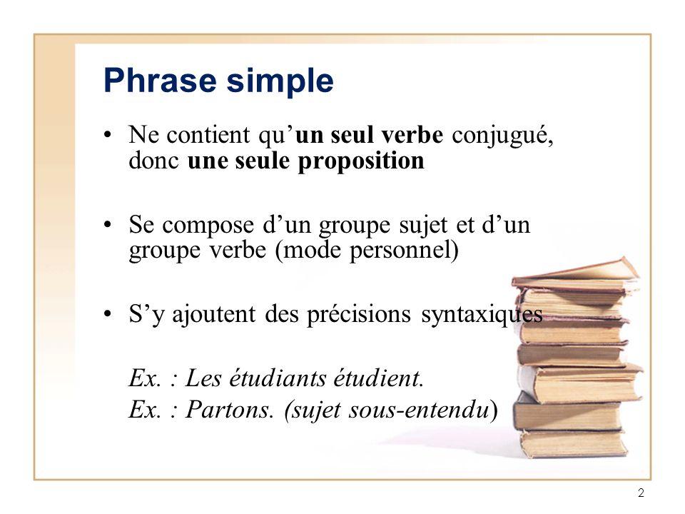 2 Phrase simple Ne contient quun seul verbe conjugué, donc une seule proposition Se compose dun groupe sujet et dun groupe verbe (mode personnel) Sy a