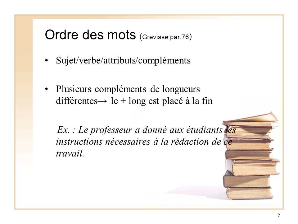 5 Ordre des mots ( Grevisse par.76 ) Sujet/verbe/attributs/compléments Plusieurs compléments de longueurs différentes le + long est placé à la fin Ex.