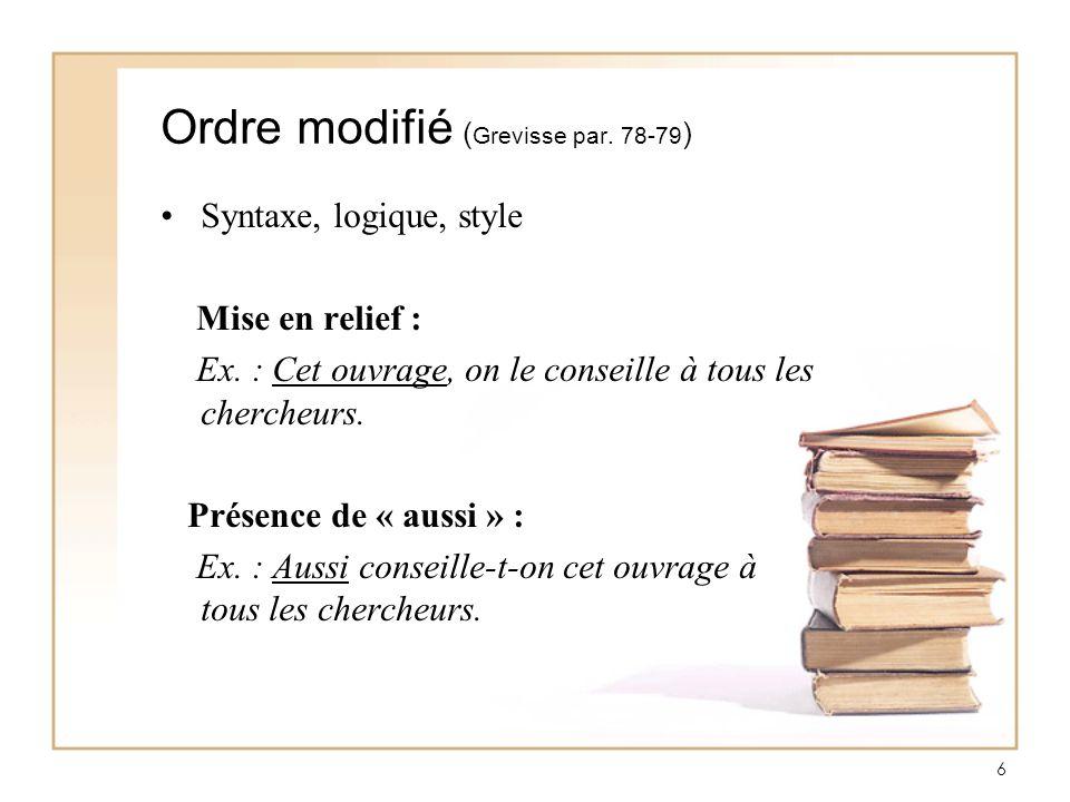 6 Ordre modifié ( Grevisse par. 78-79 ) Syntaxe, logique, style Mise en relief : Ex. : Cet ouvrage, on le conseille à tous les chercheurs. Présence de
