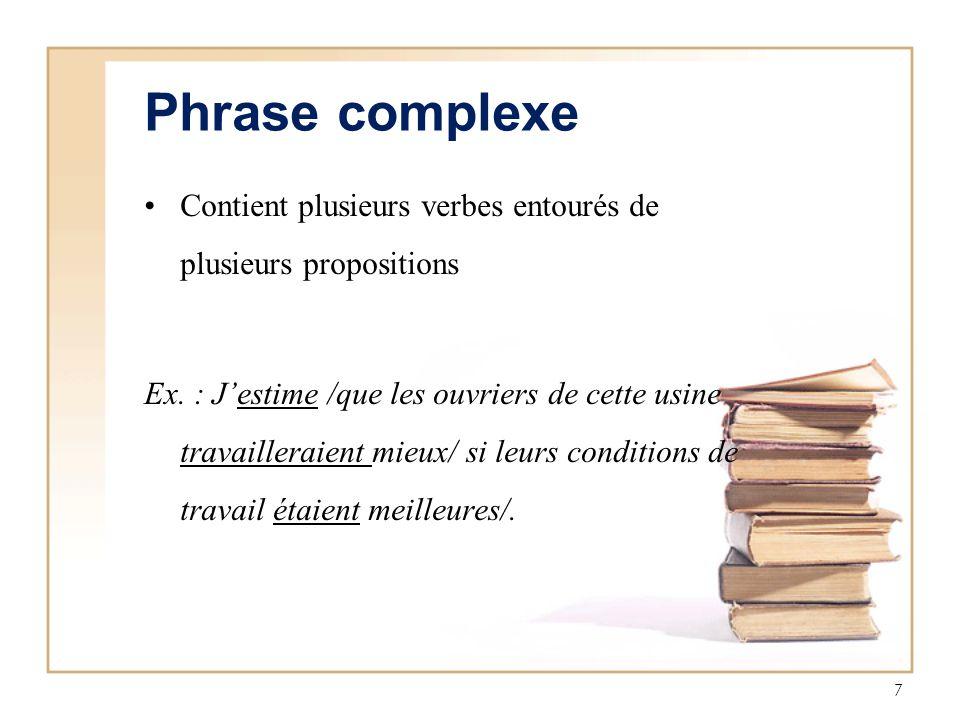 7 Phrase complexe Contient plusieurs verbes entourés de plusieurs propositions Ex. : Jestime /que les ouvriers de cette usine travailleraient mieux/ s