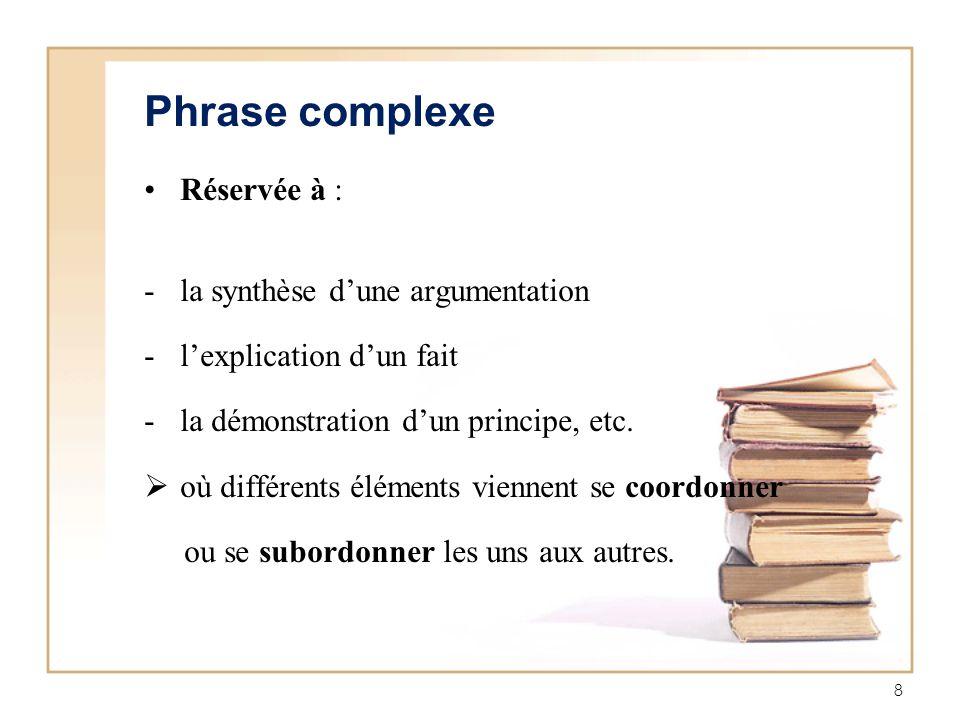8 Phrase complexe Réservée à : -la synthèse dune argumentation -lexplication dun fait -la démonstration dun principe, etc. où différents éléments vien