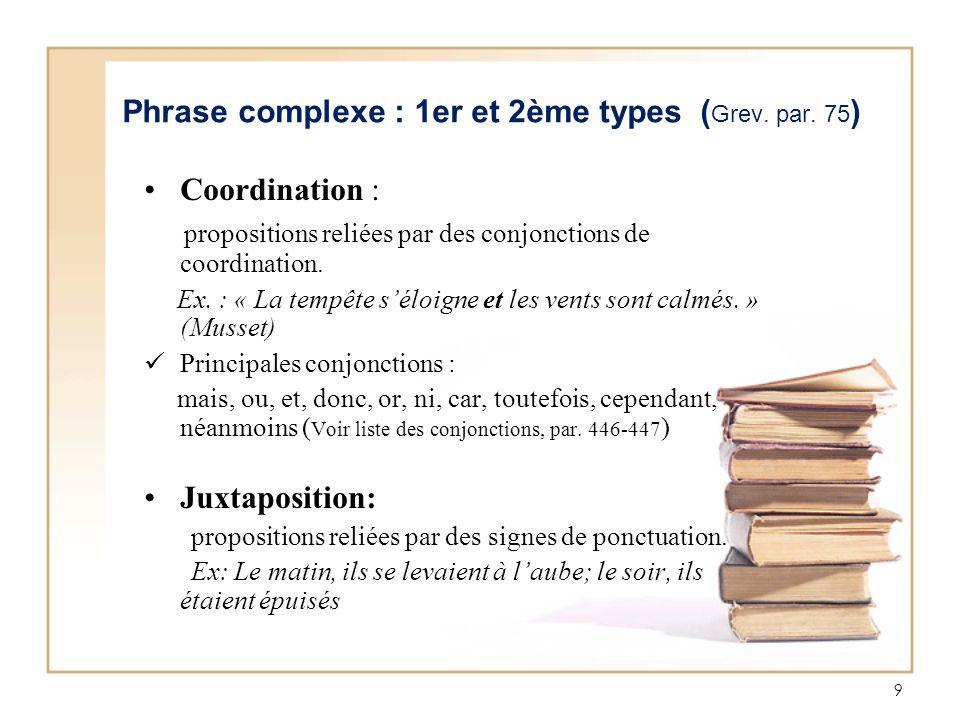 9 Phrase complexe : 1er et 2ème types ( Grev. par. 75 ) Coordination : propositions reliées par des conjonctions de coordination. Ex. : « La tempête s