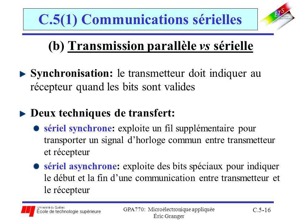 Université du Québec École de technologie supérieure GPA770: Microélectronique appliquée Éric Granger C.5-16 C.5(1) Communications sérielles (b) Transmission parallèle vs sérielle Synchronisation: le transmetteur doit indiquer au récepteur quand les bits sont valides Deux techniques de transfert: sériel synchrone: exploite un fil supplémentaire pour transporter un signal dhorloge commun entre transmetteur et récepteur sériel asynchrone: exploite des bits spéciaux pour indiquer le début et la fin dune communication entre transmetteur et le récepteur