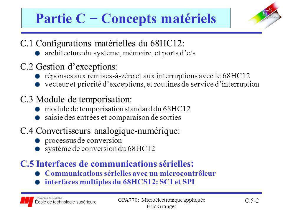 Université du Québec École de technologie supérieure GPA770: Microélectronique appliquée Éric Granger C.5-2 Partie C Concepts matériels C.1 Configurations matérielles du 68HC12: architecture du système, mémoire, et ports de/s C.2 Gestion dexceptions: réponses aux remises-à-zéro et aux interruptions avec le 68HC12 vecteur et priorité dexceptions, et routines de service dinterruption C.3 Module de temporisation: module de temporisation standard du 68HC12 saisie des entrées et comparaison de sorties C.4 Convertisseurs analogique-numérique: processus de conversion système de conversion du 68HC12 C.5 Interfaces de communications sérielles : Communications sérielles avec un microcontrôleur interfaces multiples du 68HCS12: SCI et SPI