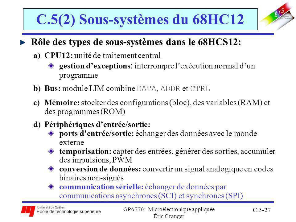 Université du Québec École de technologie supérieure GPA770: Microélectronique appliquée Éric Granger C.5-27 C.5(2) Sous-systèmes du 68HC12 Rôle des types de sous-systèmes dans le 68HCS12: a)CPU12: unité de traitement central gestion dexceptions : interrompre lexécution normal dun programme b)Bus: module LIM combine DATA, ADDR et CTRL c)Mémoire: stocker des configurations (bloc), des variables (RAM) et des programmes (ROM) d)Périphériques dentrée/sortie: ports dentrée/sortie: échanger des données avec le monde externe temporisation: capter des entrées, générer des sorties, accumuler des impulsions, PWM conversion de données: convertir un signal analogique en codes binaires non-signés communication sérielle: échanger de données par communications asynchrones (SCI) et synchrones (SPI)