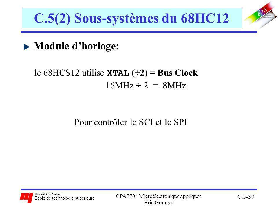 Université du Québec École de technologie supérieure GPA770: Microélectronique appliquée Éric Granger C.5-30 C.5(2) Sous-systèmes du 68HC12 Module dhorloge: le 68HCS12 utilise XTAL (÷2) = Bus Clock 16MHz ÷ 2 = 8MHz Pour contrôler le SCI et le SPI
