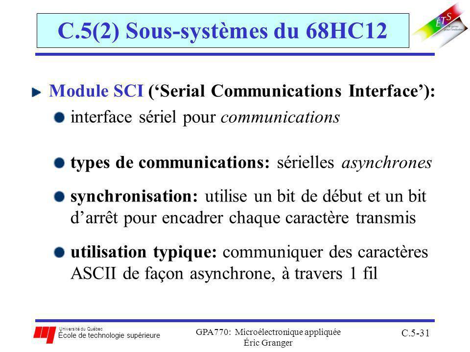 Université du Québec École de technologie supérieure GPA770: Microélectronique appliquée Éric Granger C.5-31 C.5(2) Sous-systèmes du 68HC12 Module SCI (Serial Communications Interface): interface sériel pour communications types de communications: sérielles asynchrones synchronisation: utilise un bit de début et un bit darrêt pour encadrer chaque caractère transmis utilisation typique: communiquer des caractères ASCII de façon asynchrone, à travers 1 fil