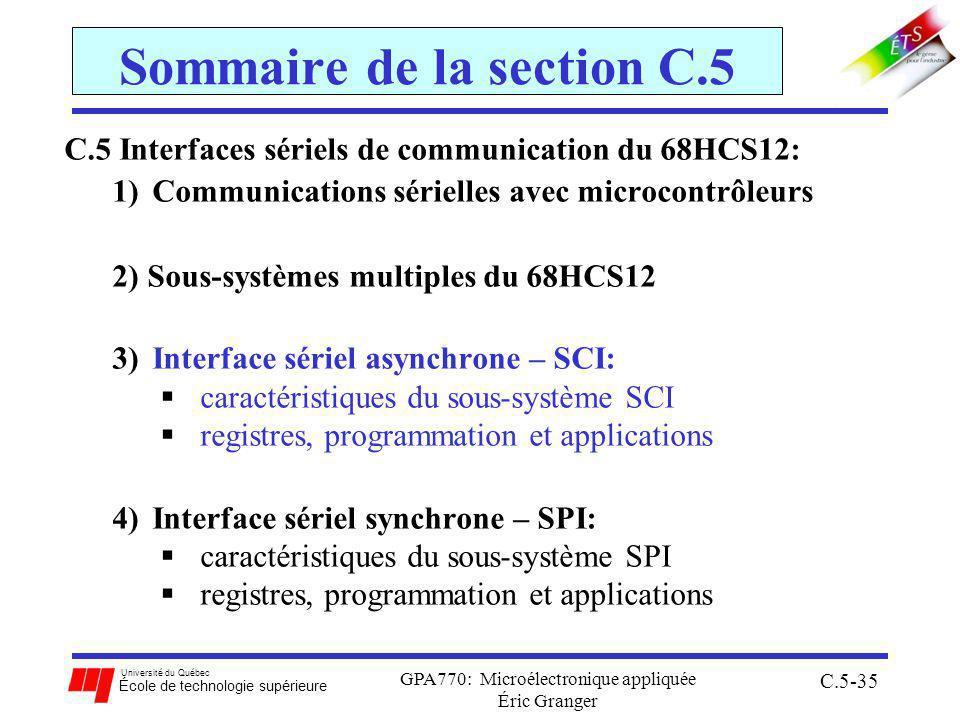 Université du Québec École de technologie supérieure GPA770: Microélectronique appliquée Éric Granger C.5-35 Sommaire de la section C.5 C.5 Interfaces sériels de communication du 68HCS12: 1)Communications sérielles avec microcontrôleurs 2) Sous-systèmes multiples du 68HCS12 3)Interface sériel asynchrone – SCI: caractéristiques du sous-système SCI registres, programmation et applications 4)Interface sériel synchrone – SPI: caractéristiques du sous-système SPI registres, programmation et applications