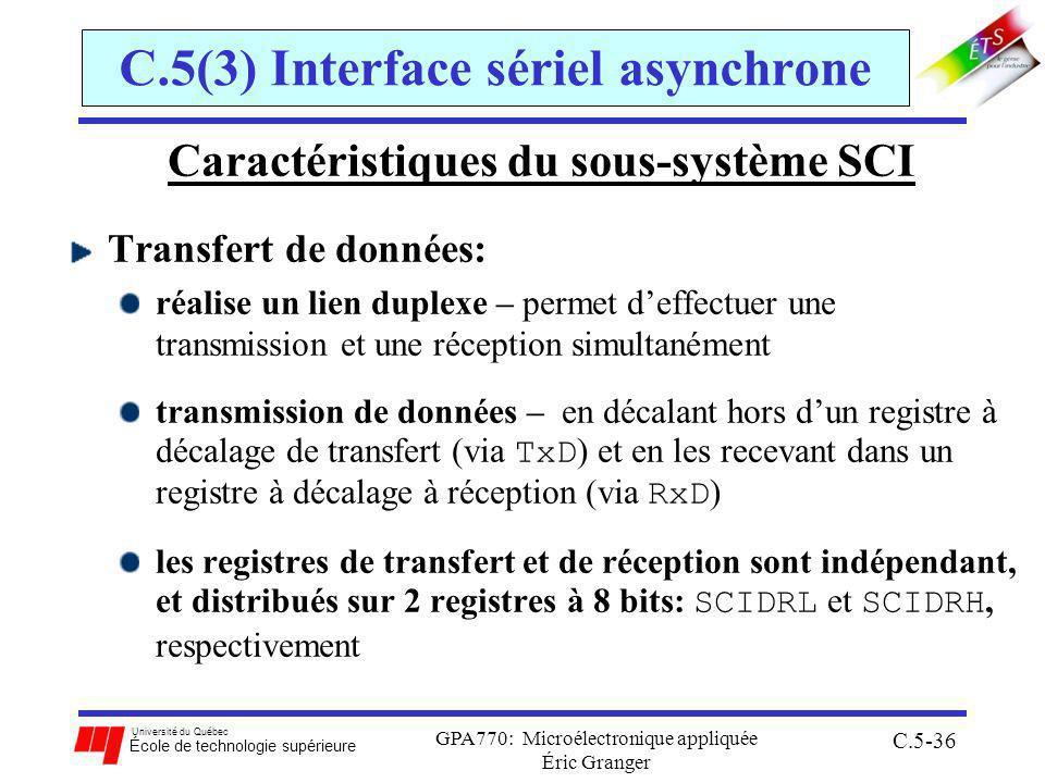 Université du Québec École de technologie supérieure GPA770: Microélectronique appliquée Éric Granger C.5-36 C.5(3) Interface sériel asynchrone Caractéristiques du sous-système SCI Transfert de données: réalise un lien duplexe – permet deffectuer une transmission et une réception simultanément transmission de données – en décalant hors dun registre à décalage de transfert (via TxD ) et en les recevant dans un registre à décalage à réception (via RxD ) les registres de transfert et de réception sont indépendant, et distribués sur 2 registres à 8 bits: SCIDRL et SCIDRH, respectivement