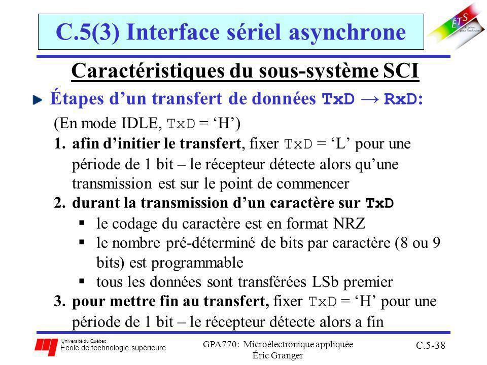 Université du Québec École de technologie supérieure GPA770: Microélectronique appliquée Éric Granger C.5-38 C.5(3) Interface sériel asynchrone Caractéristiques du sous-système SCI Étapes dun transfert de données TxD RxD : (En mode IDLE, TxD = H) 1.afin dinitier le transfert, fixer TxD = L pour une période de 1 bit – le récepteur détecte alors quune transmission est sur le point de commencer 2.durant la transmission dun caractère sur TxD le codage du caractère est en format NRZ le nombre pré-déterminé de bits par caractère (8 ou 9 bits) est programmable tous les données sont transférées LSb premier 3.pour mettre fin au transfert, fixer TxD = H pour une période de 1 bit – le récepteur détecte alors a fin