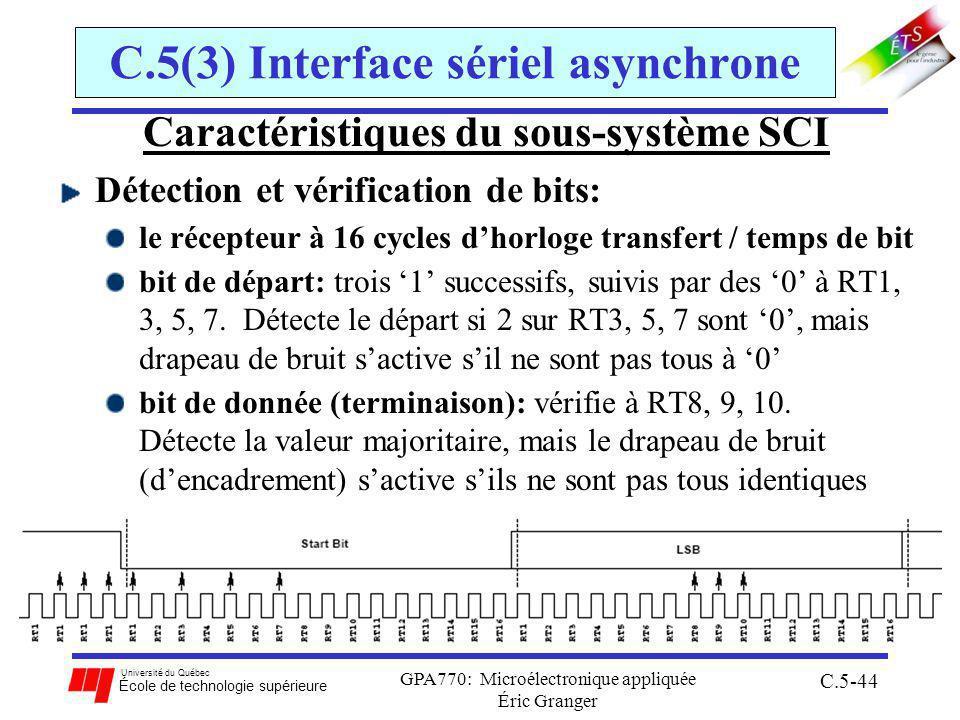 Université du Québec École de technologie supérieure GPA770: Microélectronique appliquée Éric Granger C.5-44 C.5(3) Interface sériel asynchrone Caractéristiques du sous-système SCI Détection et vérification de bits: le récepteur à 16 cycles dhorloge transfert / temps de bit bit de départ: trois 1 successifs, suivis par des 0 à RT1, 3, 5, 7.