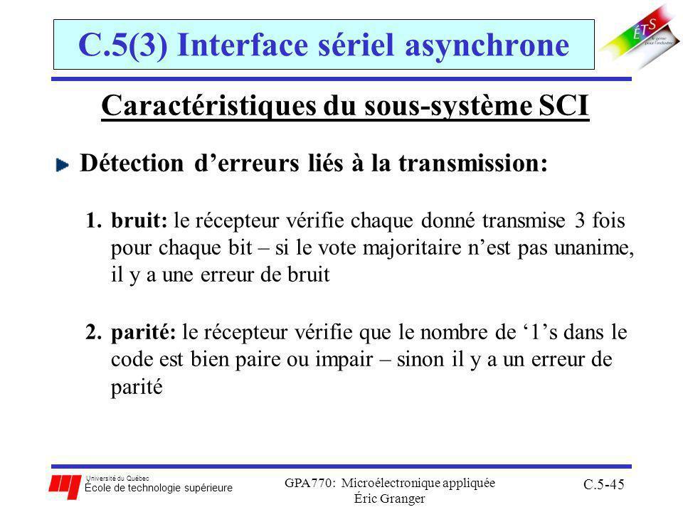 Université du Québec École de technologie supérieure GPA770: Microélectronique appliquée Éric Granger C.5-45 C.5(3) Interface sériel asynchrone Caractéristiques du sous-système SCI Détection derreurs liés à la transmission: 1.bruit: le récepteur vérifie chaque donné transmise 3 fois pour chaque bit – si le vote majoritaire nest pas unanime, il y a une erreur de bruit 2.parité: le récepteur vérifie que le nombre de 1s dans le code est bien paire ou impair – sinon il y a un erreur de parité