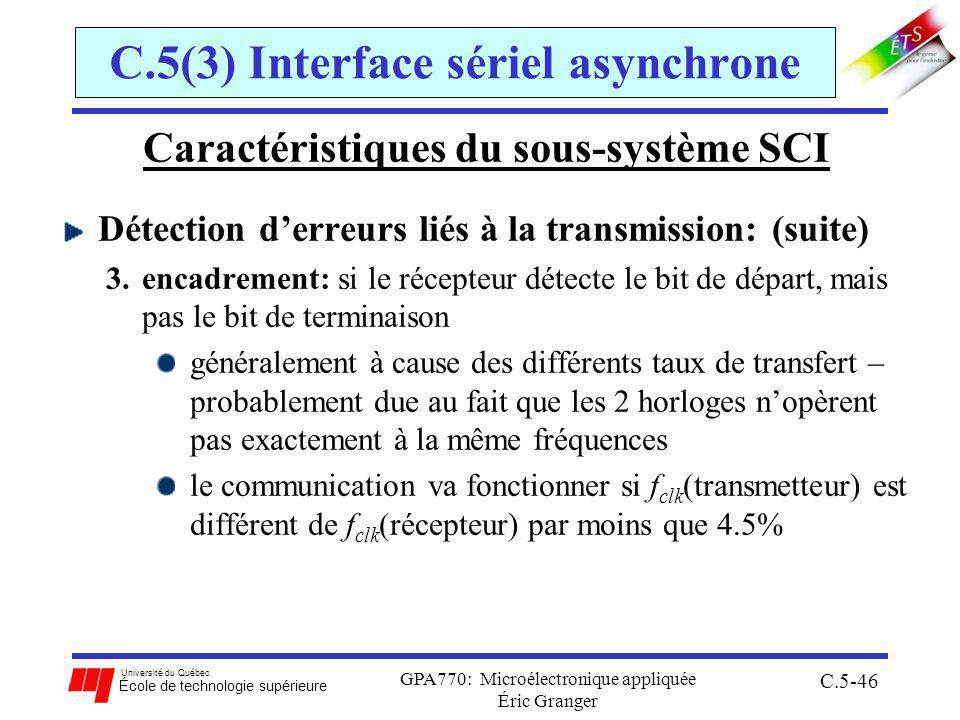 Université du Québec École de technologie supérieure GPA770: Microélectronique appliquée Éric Granger C.5-46 C.5(3) Interface sériel asynchrone Caractéristiques du sous-système SCI Détection derreurs liés à la transmission: (suite) 3.encadrement: si le récepteur détecte le bit de départ, mais pas le bit de terminaison généralement à cause des différents taux de transfert – probablement due au fait que les 2 horloges nopèrent pas exactement à la même fréquences le communication va fonctionner si f clk (transmetteur) est différent de f clk (récepteur) par moins que 4.5%