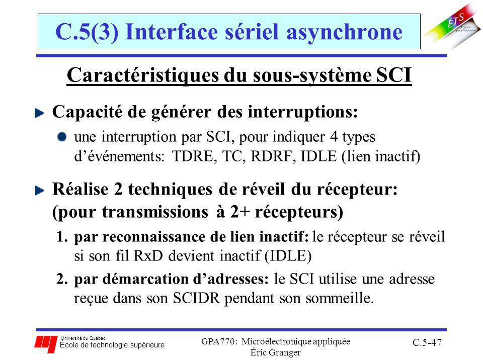 Université du Québec École de technologie supérieure GPA770: Microélectronique appliquée Éric Granger C.5-47 C.5(3) Interface sériel asynchrone Caractéristiques du sous-système SCI Capacité de générer des interruptions: une interruption par SCI, pour indiquer 4 types dévénements: TDRE, TC, RDRF, IDLE (lien inactif) Réalise 2 techniques de réveil du récepteur: (pour transmissions à 2+ récepteurs) 1.par reconnaissance de lien inactif: le récepteur se réveil si son fil RxD devient inactif (IDLE) 2.par démarcation dadresses: le SCI utilise une adresse reçue dans son SCIDR pendant son sommeille.